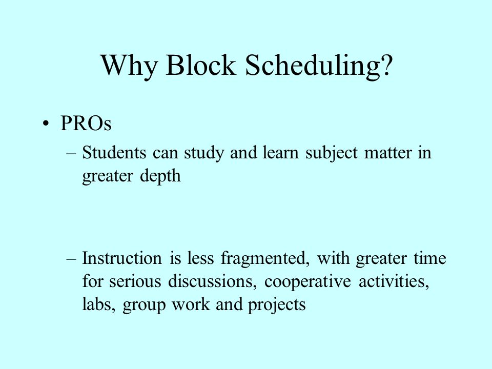 Why Block Scheduling? PROs –Students can study and learn subject matter in greater depth –Instruction is less fragmented, with greater time for seriou