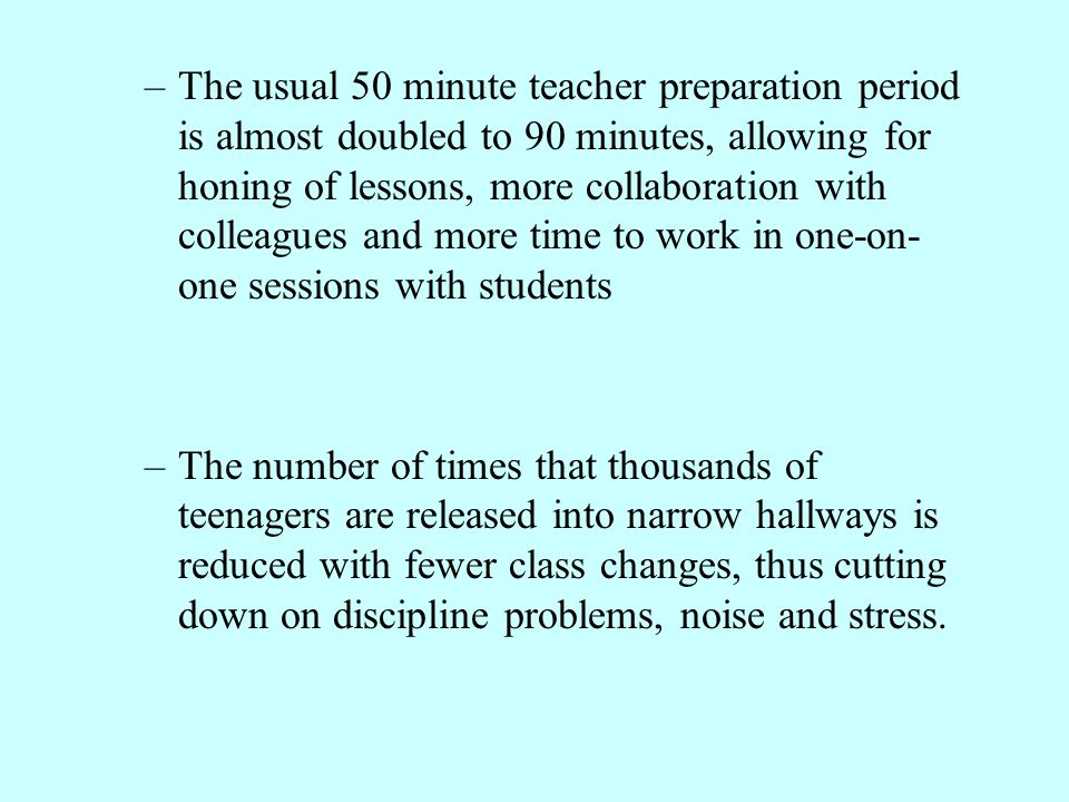 –The usual 50 minute teacher preparation period is almost doubled to 90 minutes, allowing for honing of lessons, more collaboration with colleagues an