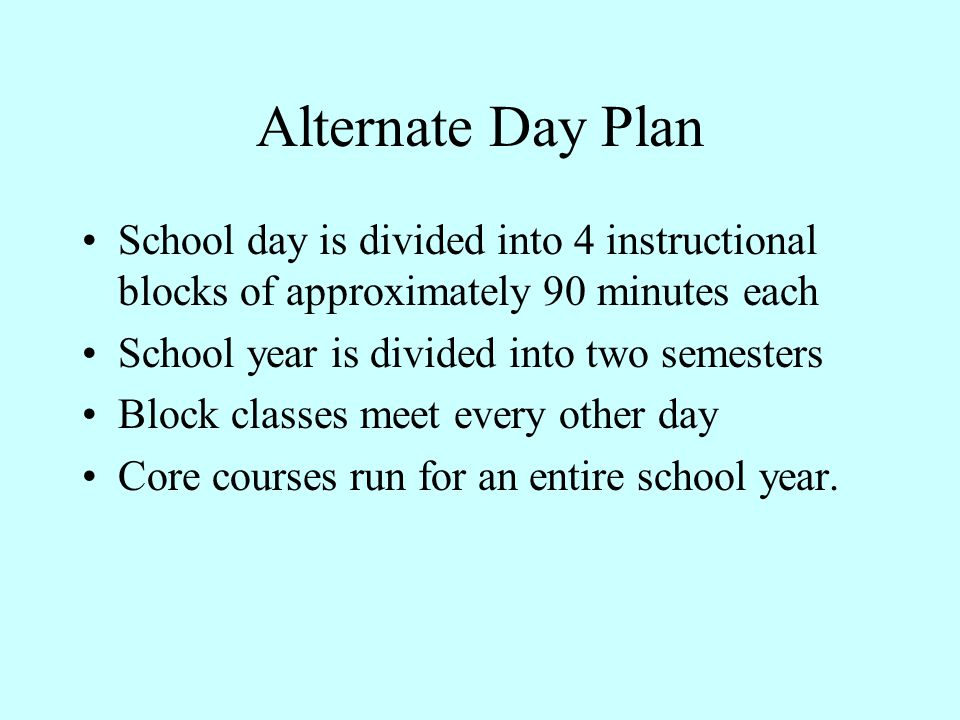 Alternate Day Plan School day is divided into 4 instructional blocks of approximately 90 minutes each School year is divided into two semesters Block