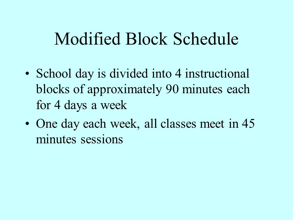Modified Block Schedule School day is divided into 4 instructional blocks of approximately 90 minutes each for 4 days a week One day each week, all cl