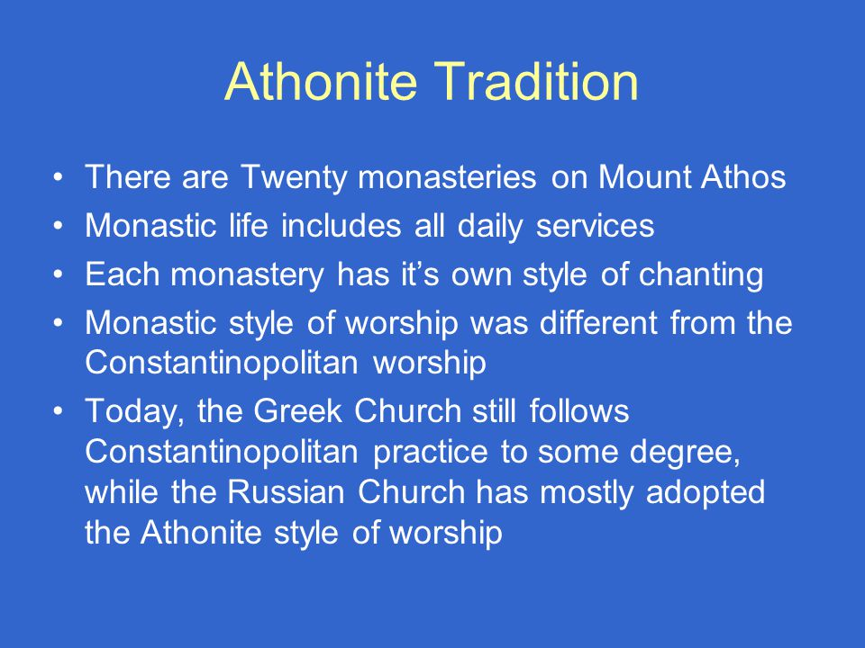 Athonite Tradition There are Twenty monasteries on Mount Athos Monastic life includes all daily services Each monastery has it's own style of chanting Monastic style of worship was different from the Constantinopolitan worship Today, the Greek Church still follows Constantinopolitan practice to some degree, while the Russian Church has mostly adopted the Athonite style of worship