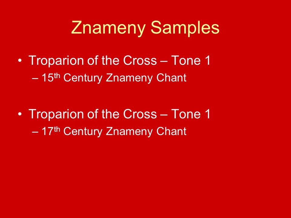 Znameny Samples Troparion of the Cross – Tone 1 –15 th Century Znameny Chant Troparion of the Cross – Tone 1 –17 th Century Znameny Chant