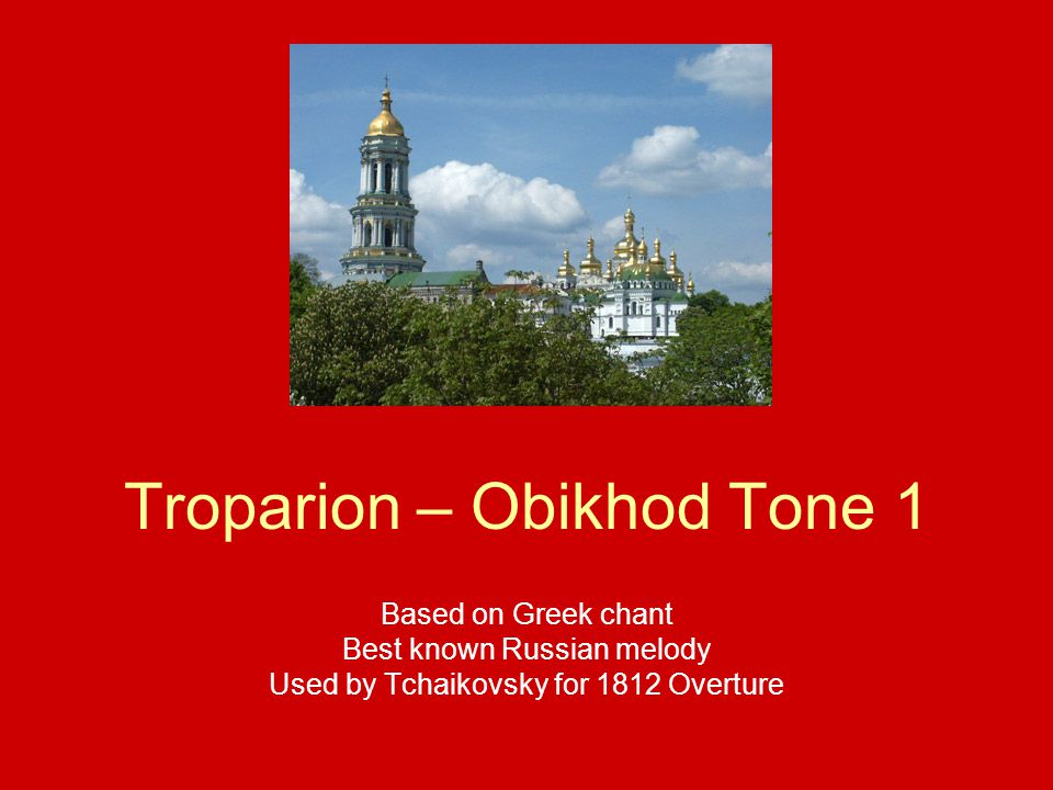 Troparion – Obikhod Tone 1 Based on Greek chant Best known Russian melody Used by Tchaikovsky for 1812 Overture