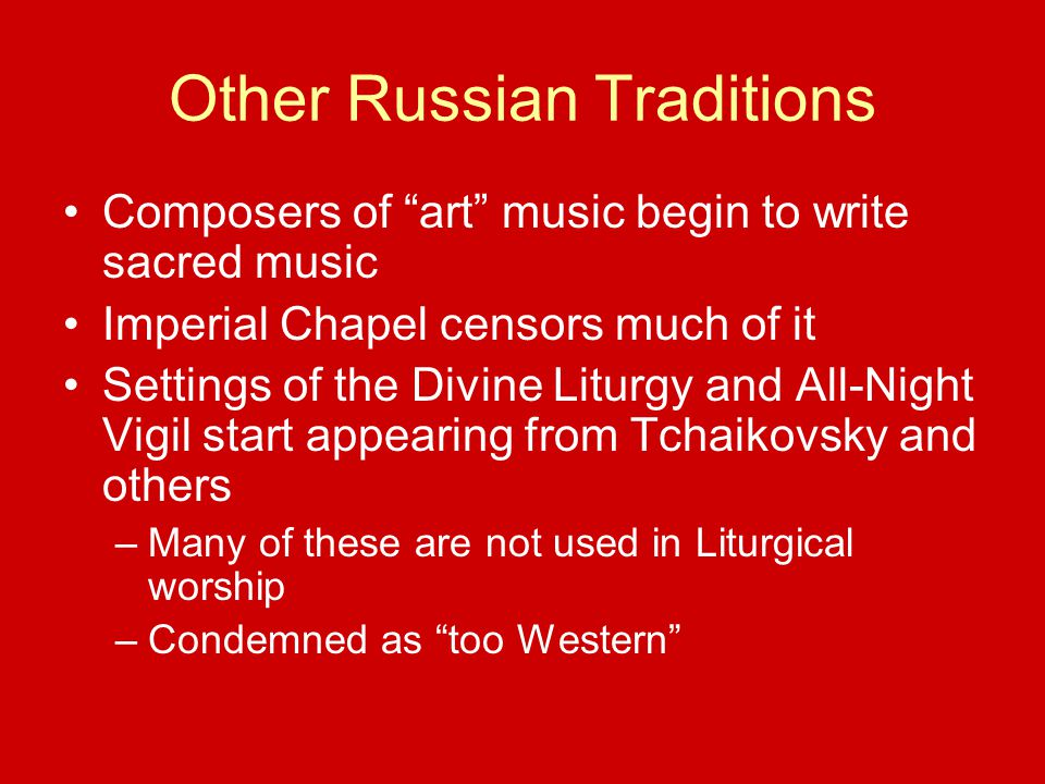 Other Russian Traditions Composers of art music begin to write sacred music Imperial Chapel censors much of it Settings of the Divine Liturgy and All-Night Vigil start appearing from Tchaikovsky and others –Many of these are not used in Liturgical worship –Condemned as too Western