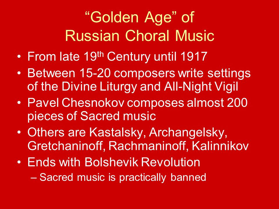 Golden Age of Russian Choral Music From late 19 th Century until 1917 Between 15-20 composers write settings of the Divine Liturgy and All-Night Vigil Pavel Chesnokov composes almost 200 pieces of Sacred music Others are Kastalsky, Archangelsky, Gretchaninoff, Rachmaninoff, Kalinnikov Ends with Bolshevik Revolution –Sacred music is practically banned