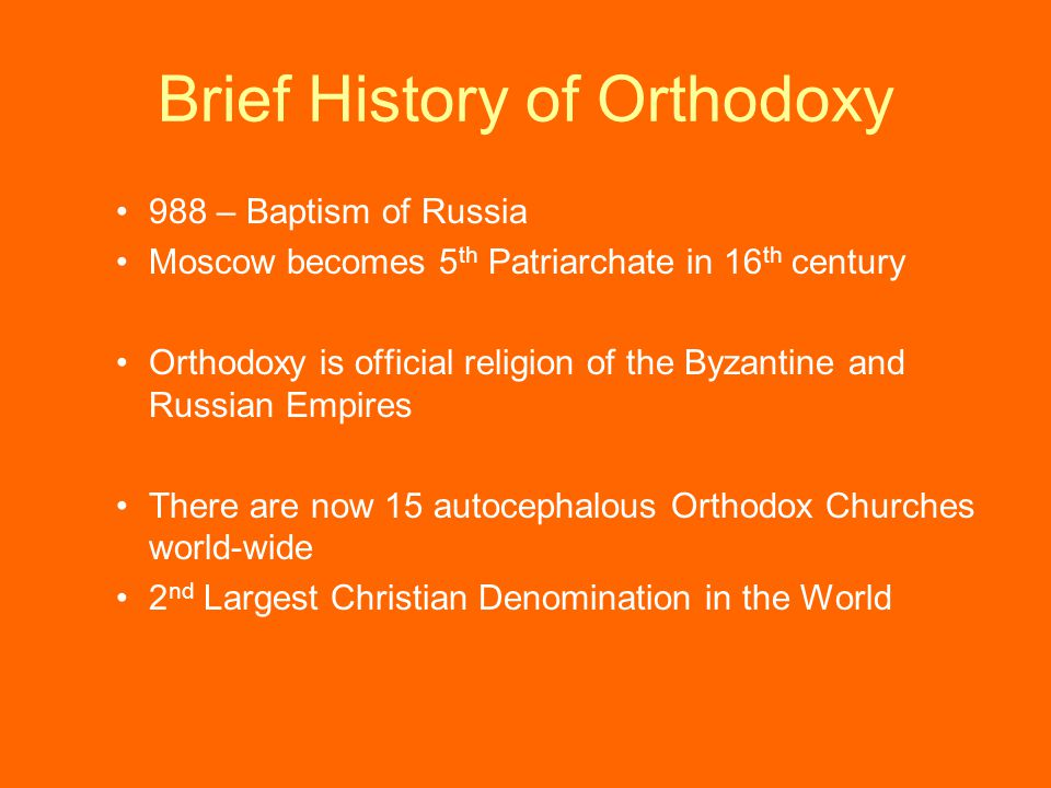 Brief History of Orthodoxy 988 – Baptism of Russia Moscow becomes 5 th Patriarchate in 16 th century Orthodoxy is official religion of the Byzantine and Russian Empires There are now 15 autocephalous Orthodox Churches world-wide 2 nd Largest Christian Denomination in the World