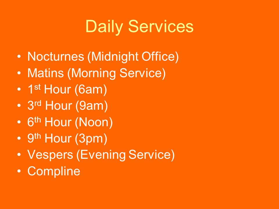 Daily Services Nocturnes (Midnight Office) Matins (Morning Service) 1 st Hour (6am) 3 rd Hour (9am) 6 th Hour (Noon) 9 th Hour (3pm) Vespers (Evening Service) Compline