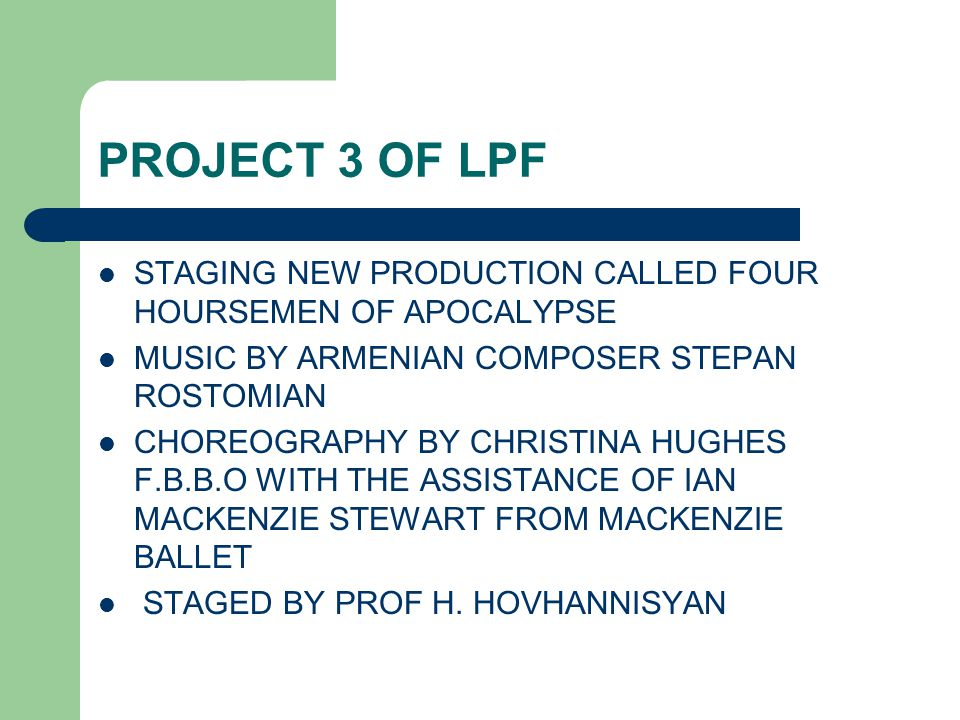 PROJECT 3 OF LPF STAGING NEW PRODUCTION CALLED FOUR HOURSEMEN OF APOCALYPSE MUSIC BY ARMENIAN COMPOSER STEPAN ROSTOMIAN CHOREOGRAPHY BY CHRISTINA HUGHES F.B.B.O WITH THE ASSISTANCE OF IAN MACKENZIE STEWART FROM MACKENZIE BALLET STAGED BY PROF H.