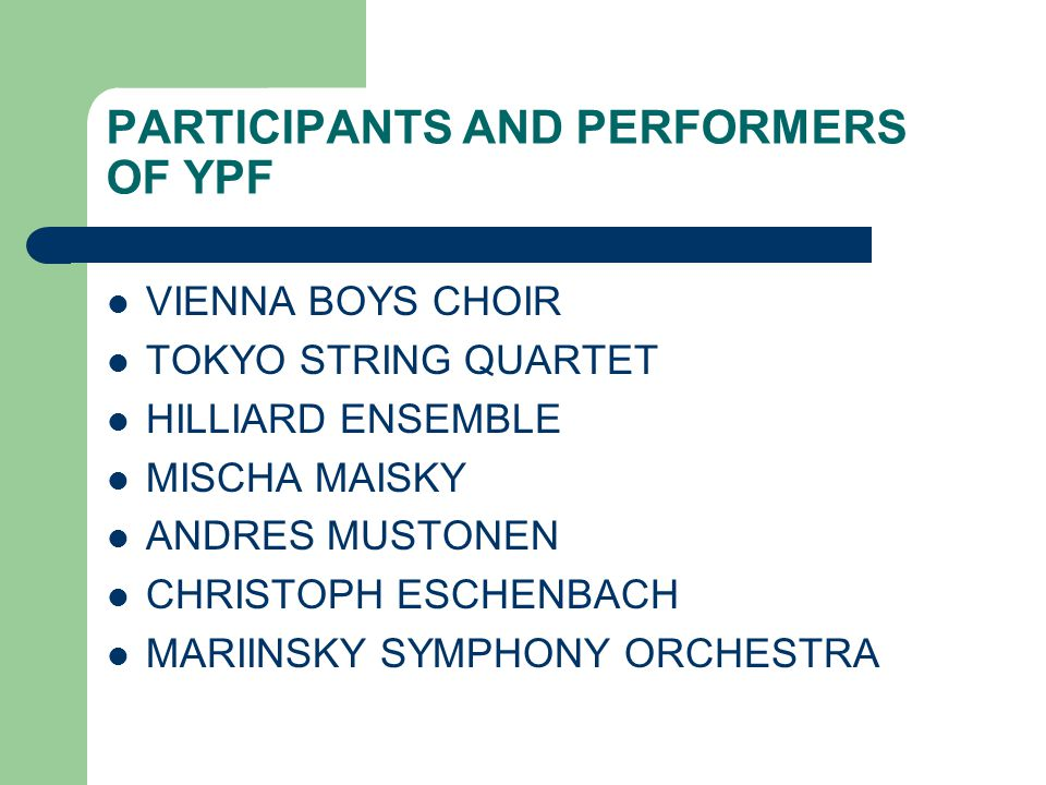 PARTICIPANTS AND PERFORMERS OF YPF VIENNA BOYS CHOIR TOKYO STRING QUARTET HILLIARD ENSEMBLE MISCHA MAISKY ANDRES MUSTONEN CHRISTOPH ESCHENBACH MARIINSKY SYMPHONY ORCHESTRA