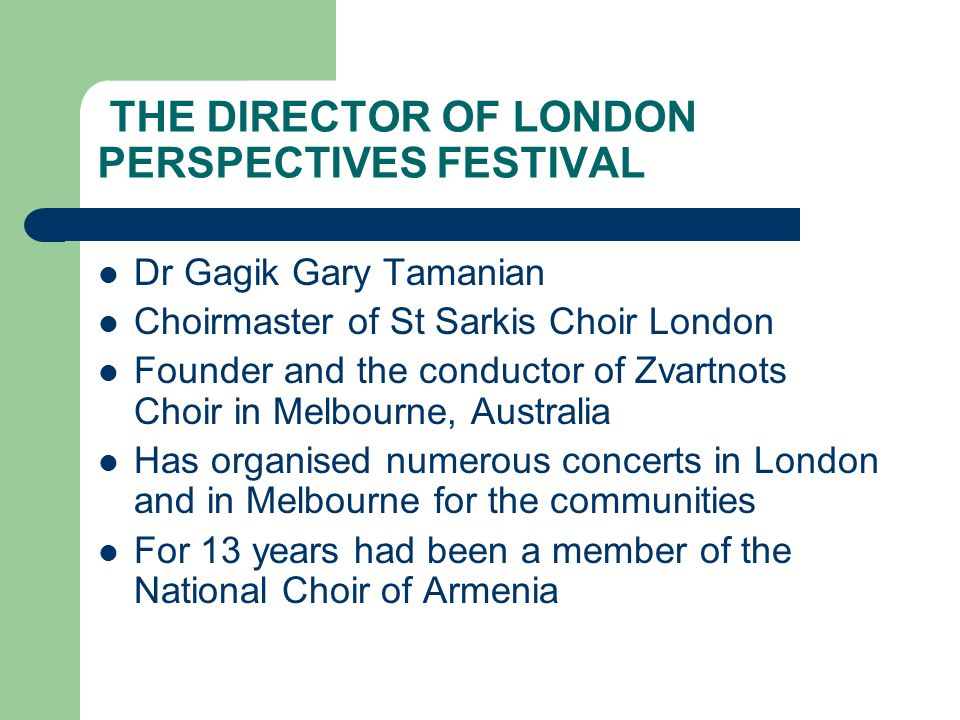 THE DIRECTOR OF LONDON PERSPECTIVES FESTIVAL Dr Gagik Gary Tamanian Choirmaster of St Sarkis Choir London Founder and the conductor of Zvartnots Choir in Melbourne, Australia Has organised numerous concerts in London and in Melbourne for the communities For 13 years had been a member of the National Choir of Armenia