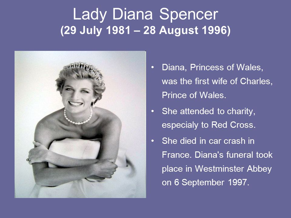Lady Diana Spencer (29 July 1981 – 28 August 1996) Diana, Princess of Wales, was the first wife of Charles, Prince of Wales.