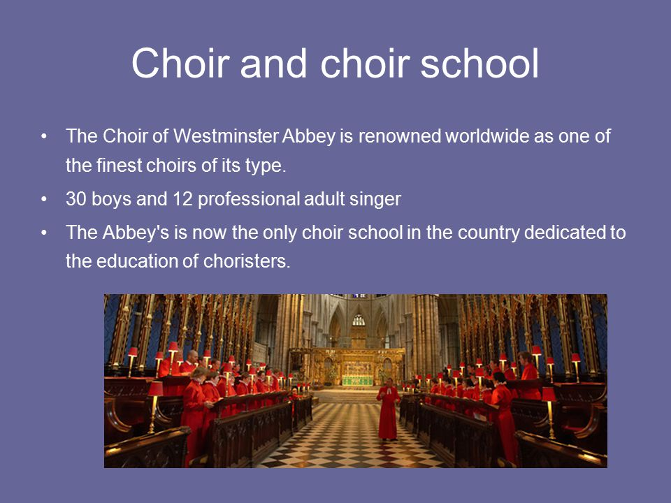 Choir and choir school The Choir of Westminster Abbey is renowned worldwide as one of the finest choirs of its type.
