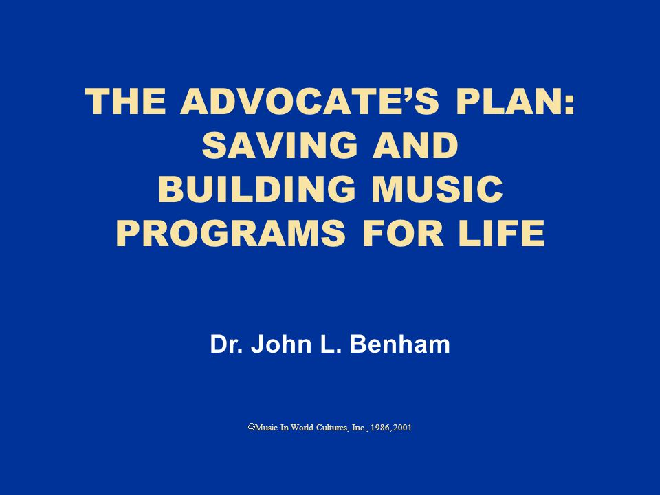 THE ADVOCATE'S PLAN: SAVING AND BUILDING MUSIC PROGRAMS FOR LIFE  Music In World Cultures, Inc., 1986, 2001 Dr.