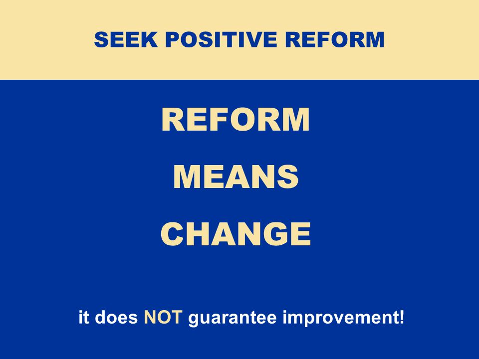 it does NOT guarantee improvement! REFORM MEANS CHANGE SEEK POSITIVE REFORM