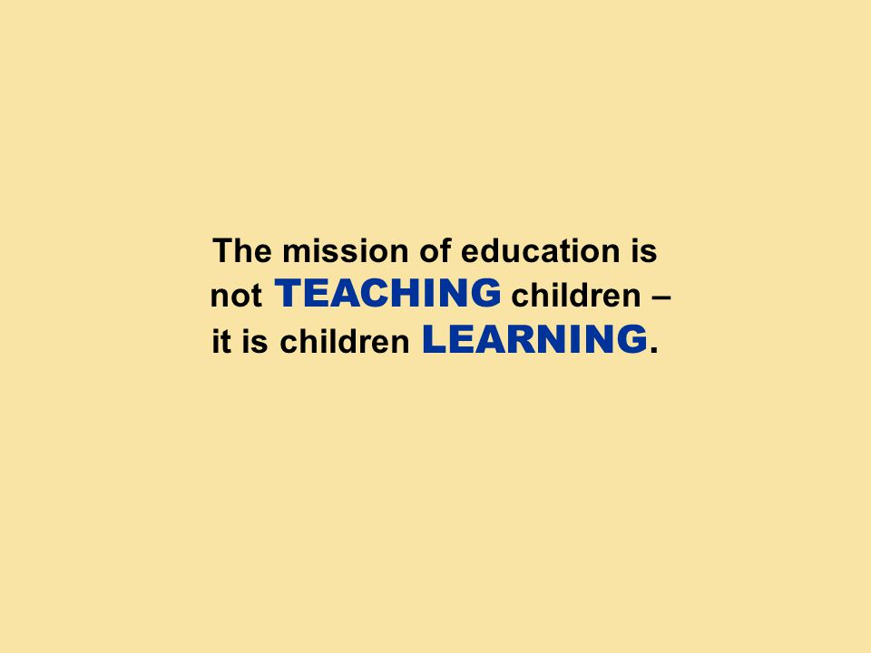 The mission of education is not TEACHING children – it is children LEARNING.