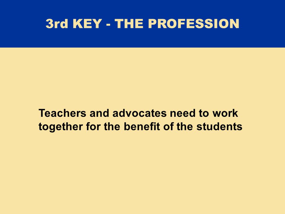 Teachers and advocates need to work together for the benefit of the students 3rd KEY - THE PROFESSION