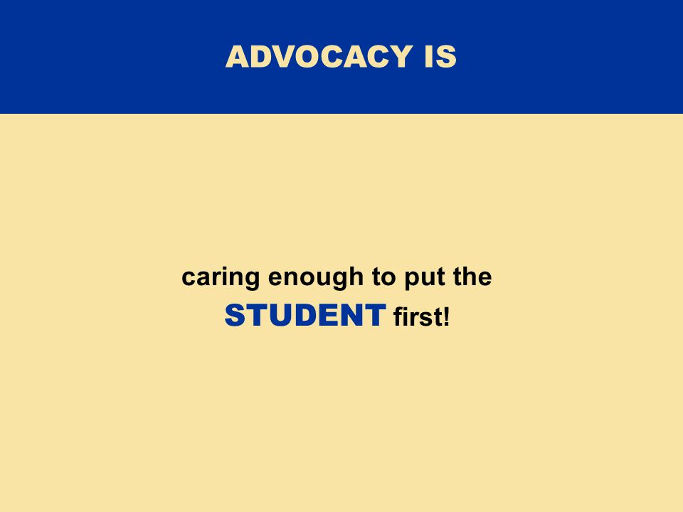 caring enough to put the STUDENT first! ADVOCACY IS