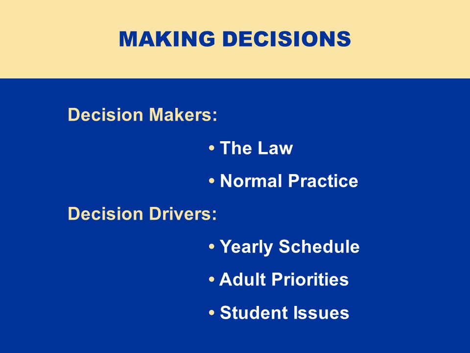 Decision Makers: The Law Normal Practice Decision Drivers: Yearly Schedule Adult Priorities Student Issues MAKING DECISIONS