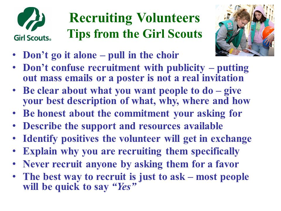 Recruiting Volunteers Tips from the Girl Scouts Don't go it alone – pull in the choir Don't confuse recruitment with publicity – putting out mass emails or a poster is not a real invitation Be clear about what you want people to do – give your best description of what, why, where and how Be honest about the commitment your asking for Describe the support and resources available Identify positives the volunteer will get in exchange Explain why you are recruiting them specifically Never recruit anyone by asking them for a favor The best way to recruit is just to ask – most people will be quick to say Yes