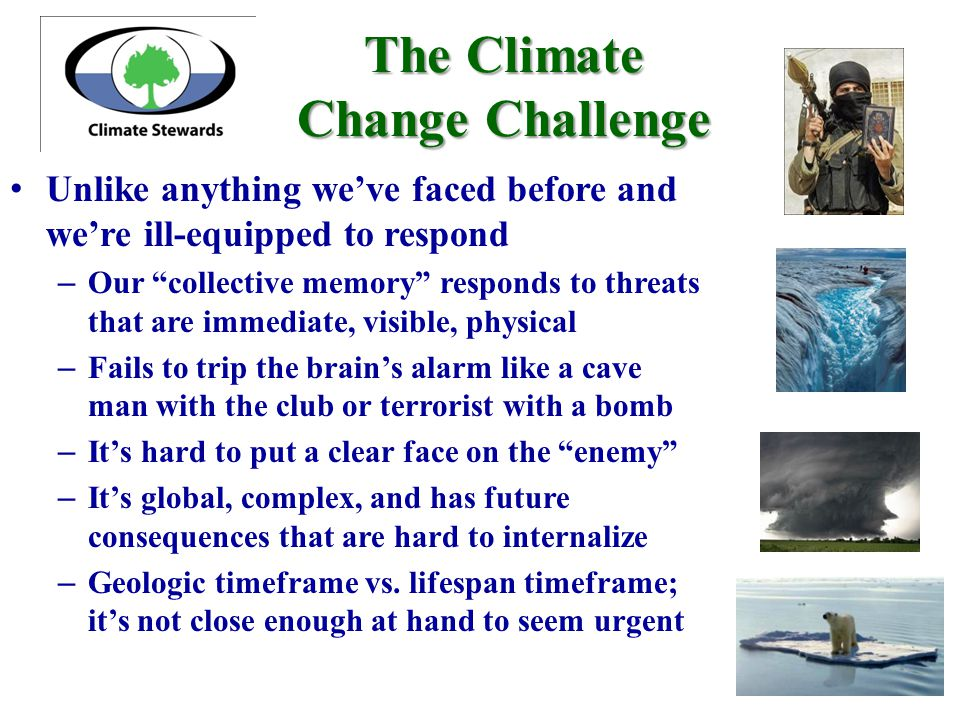 The Climate Change Challenge Unlike anything we've faced before and we're ill-equipped to respond – Our collective memory responds to threats that are immediate, visible, physical – Fails to trip the brain's alarm like a cave man with the club or terrorist with a bomb – It's hard to put a clear face on the enemy – It's global, complex, and has future consequences that are hard to internalize – Geologic timeframe vs.