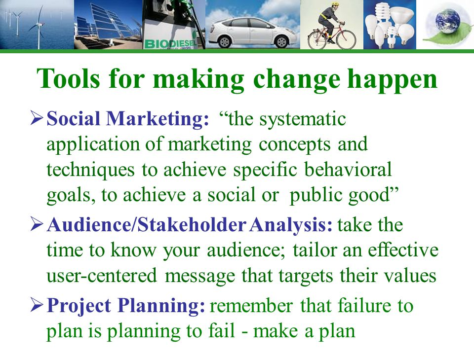 Tools for making change happen  Social Marketing: the systematic application of marketing concepts and techniques to achieve specific behavioral goals, to achieve a social or public good  Audience/Stakeholder Analysis: take the time to know your audience; tailor an effective user-centered message that targets their values  Project Planning: remember that failure to plan is planning to fail - make a plan