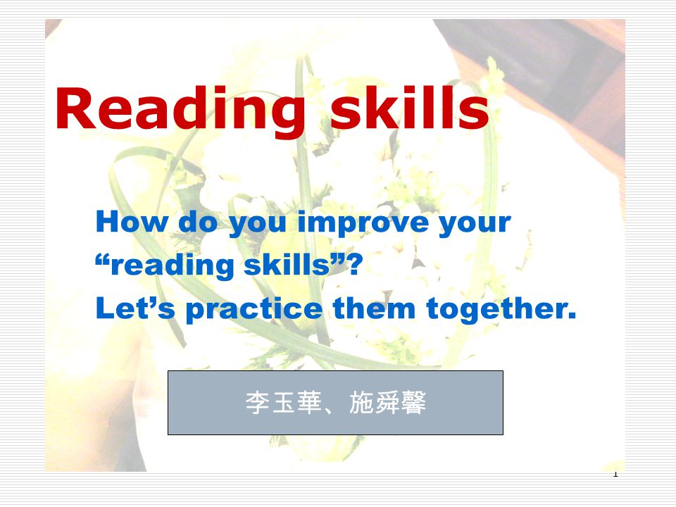"1 Reading skills How do you improve your ""reading skills""? Let's practice them together. 李玉華、施舜馨"