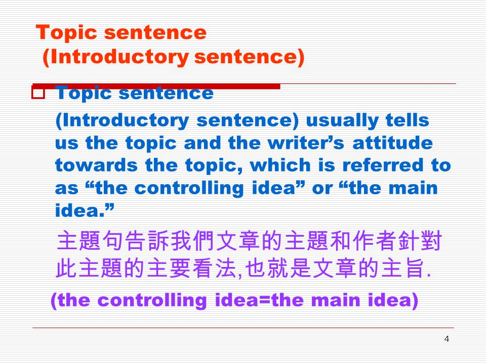 4 Topic sentence (Introductory sentence) TTopic sentence (Introductory sentence) usually tells us the topic and the writer's attitude towards the topic, which is referred to as the controlling idea or the main idea. 主題句告訴我們文章的主題和作者針對 此主題的主要看法,也就是文章的主旨.