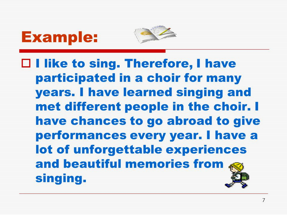 7 Example:  I like to sing. Therefore, I have participated in a choir for many years. I have learned singing and met different people in the choir. I