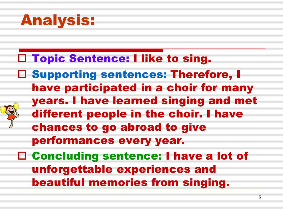 8 Analysis:  Topic Sentence: I like to sing.  Supporting sentences: Therefore, I have participated in a choir for many years. I have learned singing