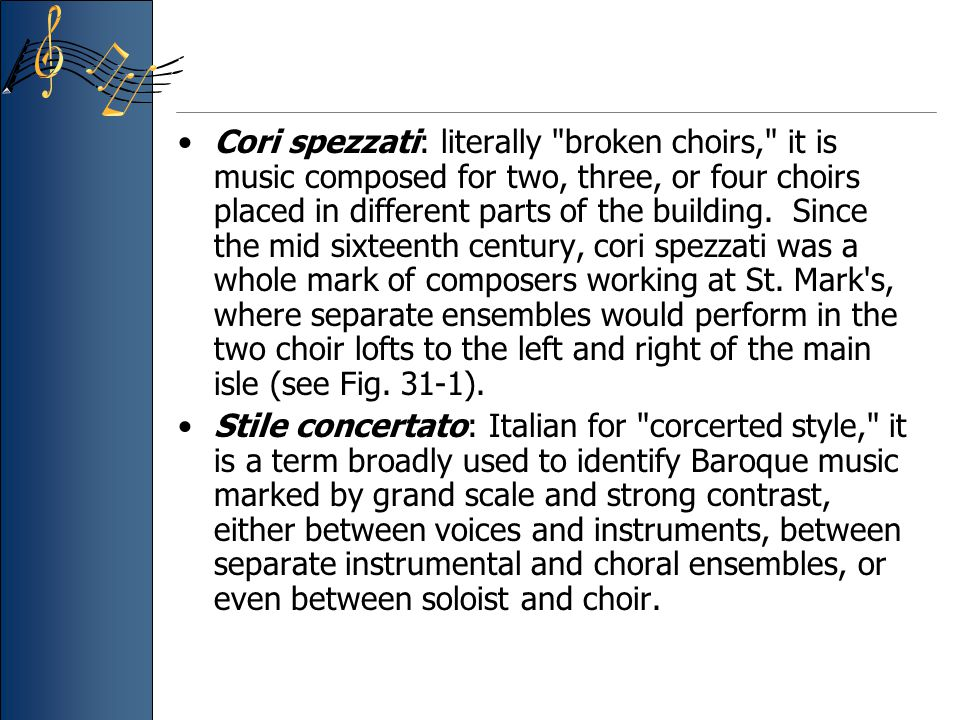 Cori spezzati: literally broken choirs, it is music composed for two, three, or four choirs placed in different parts of the building.