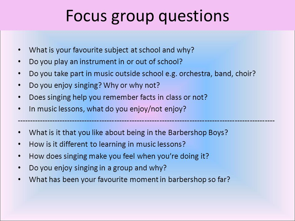 Focus group questions What is your favourite subject at school and why? Do you play an instrument in or out of school? Do you take part in music outsi