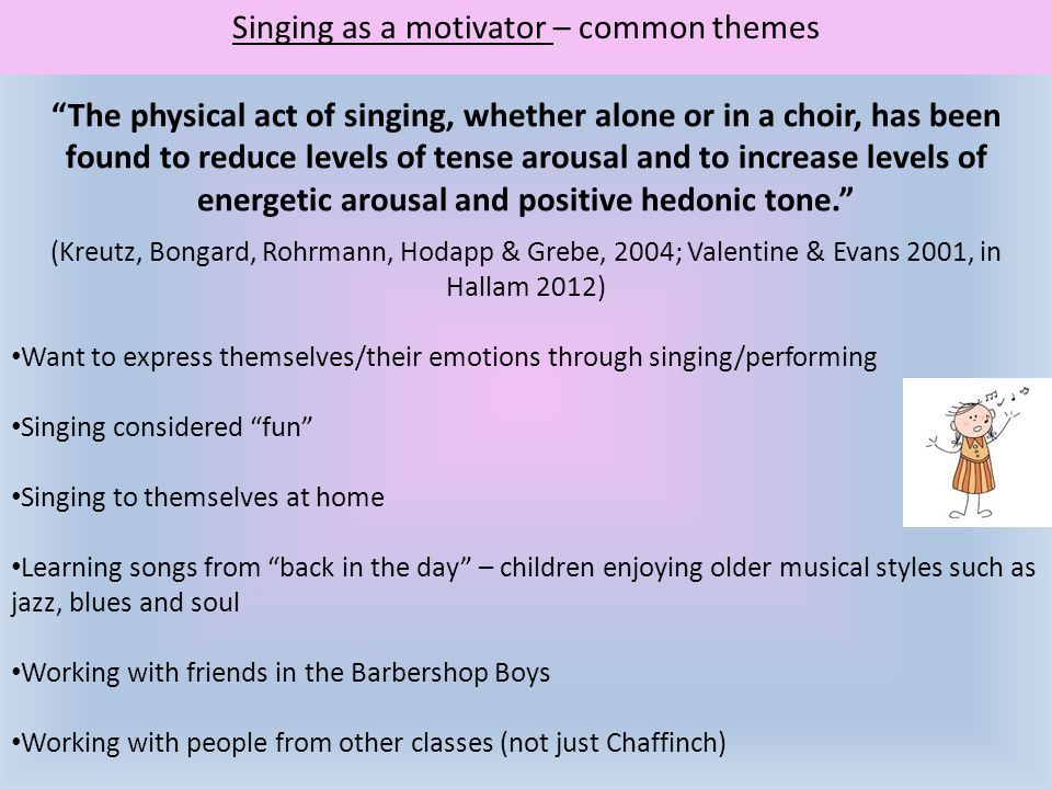 "Singing as a motivator – common themes ""The physical act of singing, whether alone or in a choir, has been found to reduce levels of tense arousal and"