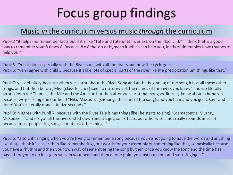 "Music in the curriculum versus music through the curriculum Focus group findings Pupil 2 ""it helps me remember facts but if it's like ""I ate and I ate"