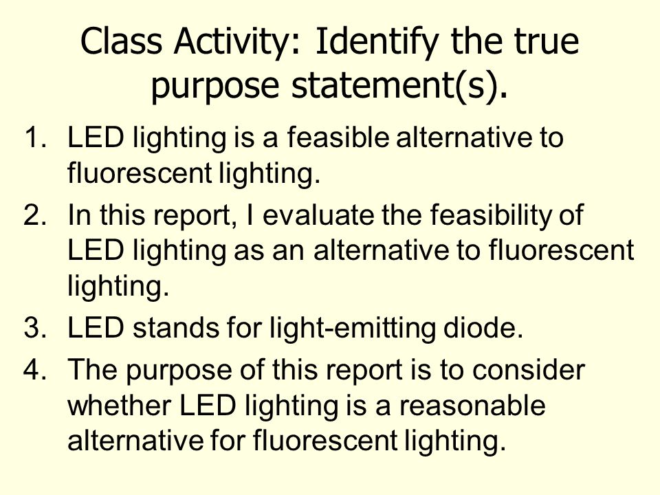 Class Activity: Identify the true purpose statement(s). 1.LED lighting is a feasible alternative to fluorescent lighting. 2.In this report, I evaluate