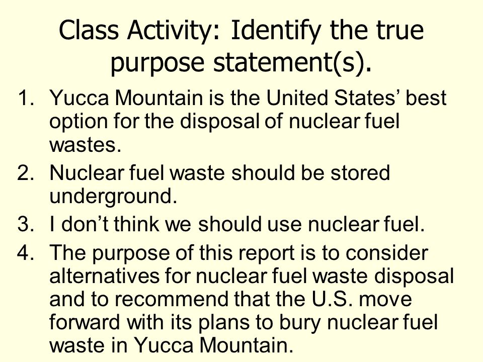 Class Activity: Identify the true purpose statement(s). 1.Yucca Mountain is the United States' best option for the disposal of nuclear fuel wastes. 2.