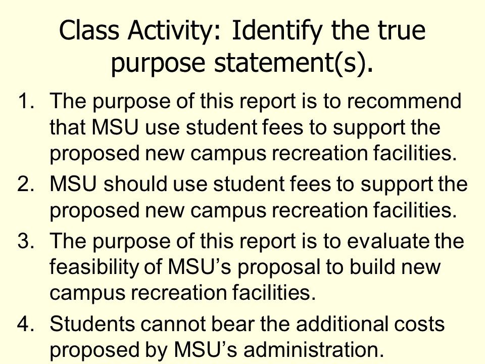 Class Activity: Identify the true purpose statement(s). 1.The purpose of this report is to recommend that MSU use student fees to support the proposed