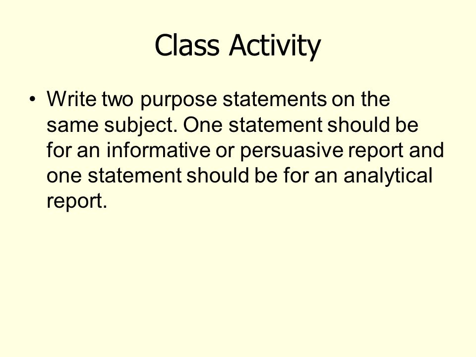 Class Activity Write two purpose statements on the same subject. One statement should be for an informative or persuasive report and one statement sho