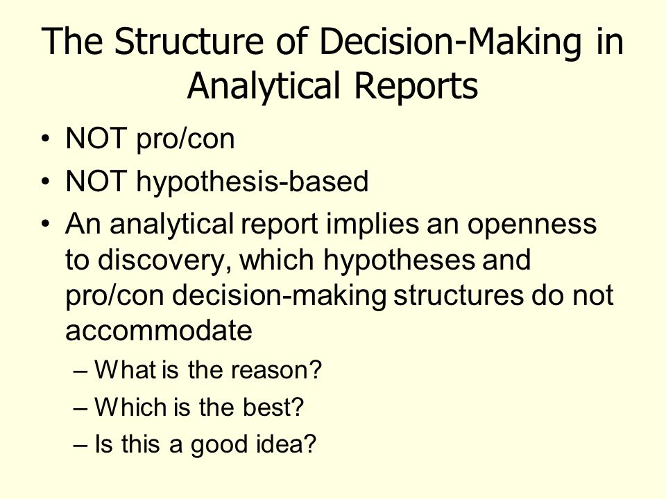 The Structure of Decision-Making in Analytical Reports NOT pro/con NOT hypothesis-based An analytical report implies an openness to discovery, which h