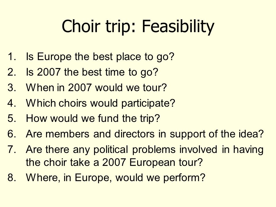 Choir trip: Feasibility 1.Is Europe the best place to go? 2.Is 2007 the best time to go? 3.When in 2007 would we tour? 4.Which choirs would participat