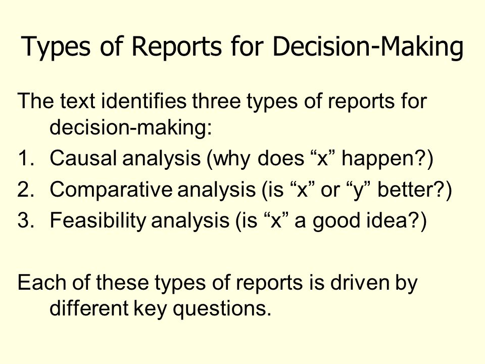 Types of Reports for Decision-Making The text identifies three types of reports for decision-making: 1.Causal analysis (why does x happen?) 2.Comparative analysis (is x or y better?) 3.Feasibility analysis (is x a good idea?) Each of these types of reports is driven by different key questions.
