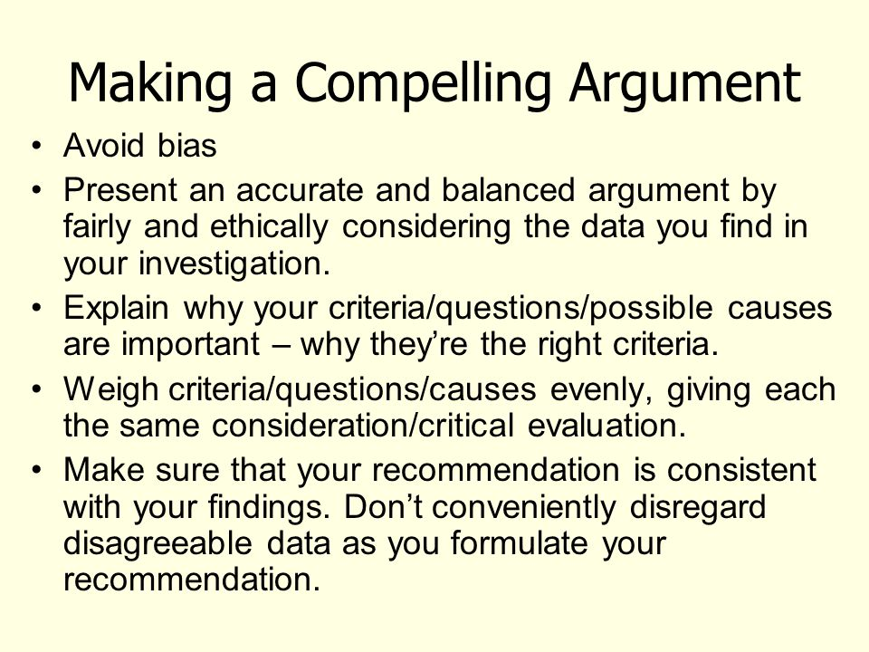 Making a Compelling Argument Avoid bias Present an accurate and balanced argument by fairly and ethically considering the data you find in your investigation.