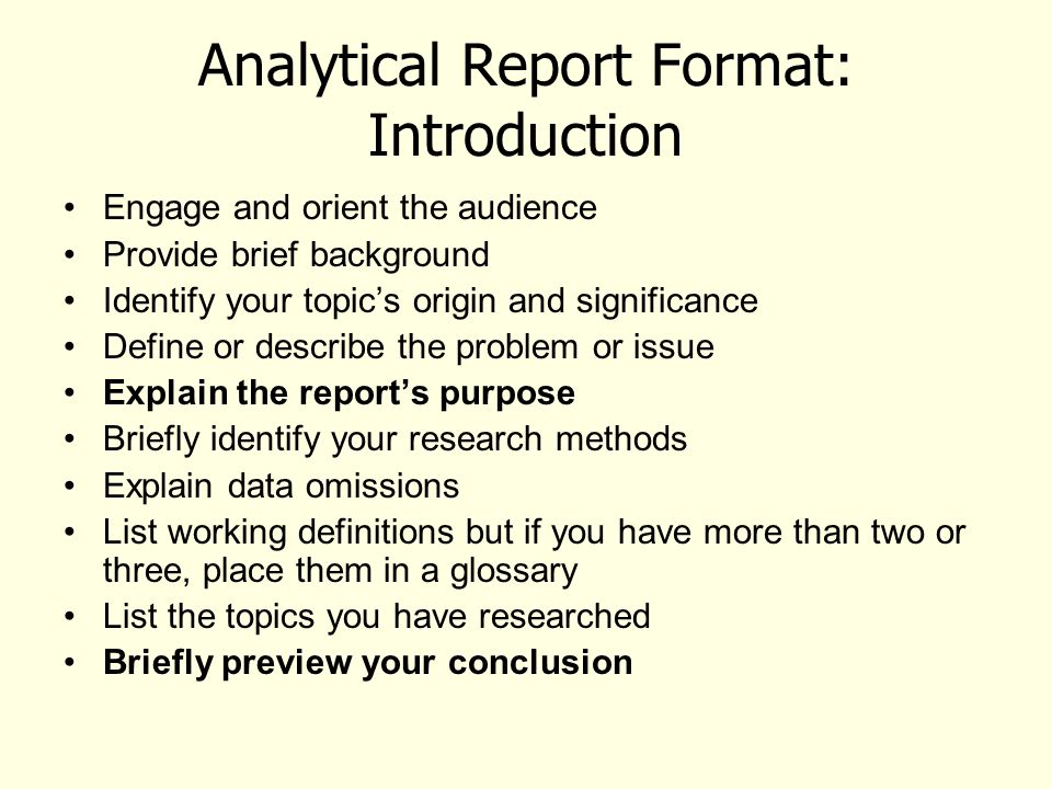 Analytical Report Format: Introduction Engage and orient the audience Provide brief background Identify your topic's origin and significance Define or describe the problem or issue Explain the report's purpose Briefly identify your research methods Explain data omissions List working definitions but if you have more than two or three, place them in a glossary List the topics you have researched Briefly preview your conclusion