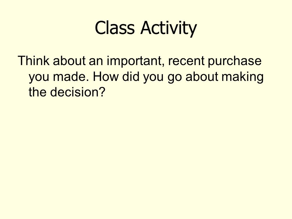 Class Activity Think about an important, recent purchase you made. How did you go about making the decision?