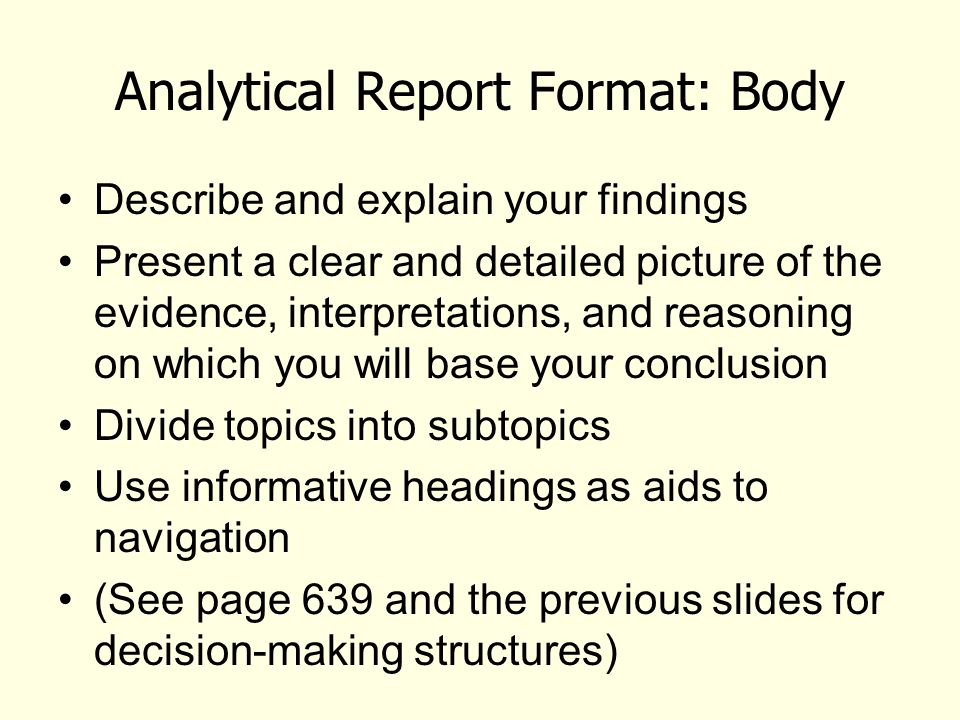 Analytical Report Format: Body Describe and explain your findings Present a clear and detailed picture of the evidence, interpretations, and reasoning on which you will base your conclusion Divide topics into subtopics Use informative headings as aids to navigation (See page 639 and the previous slides for decision-making structures)