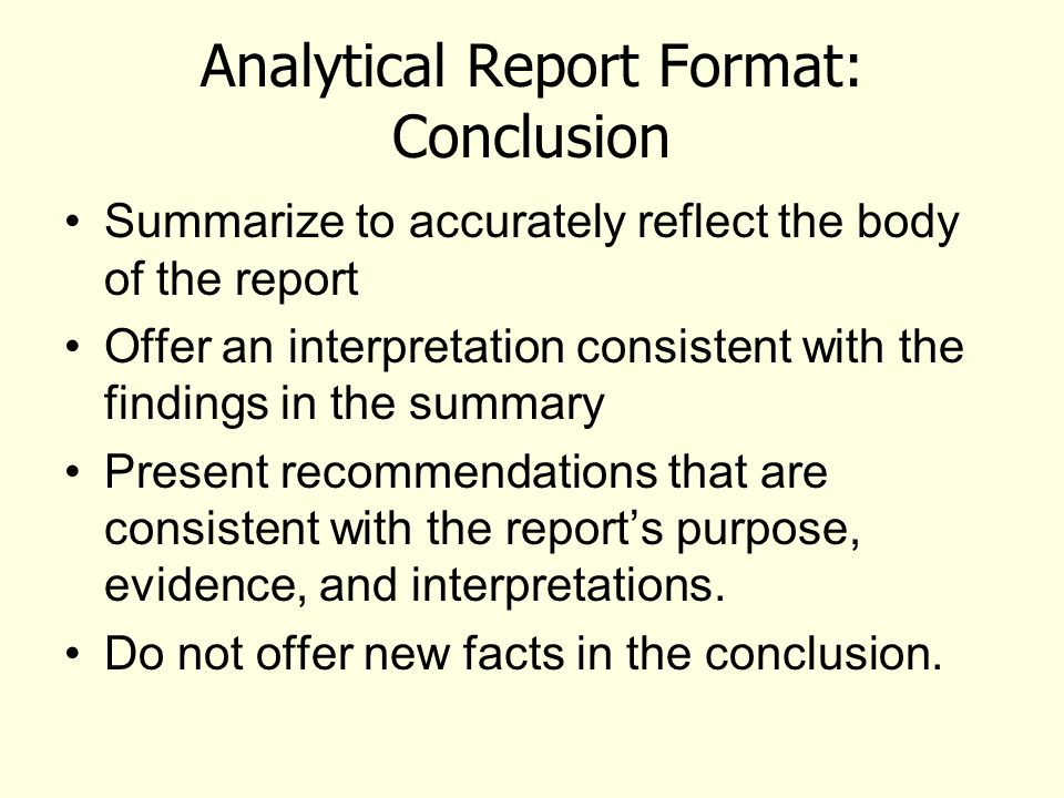 Analytical Report Format: Conclusion Summarize to accurately reflect the body of the report Offer an interpretation consistent with the findings in th