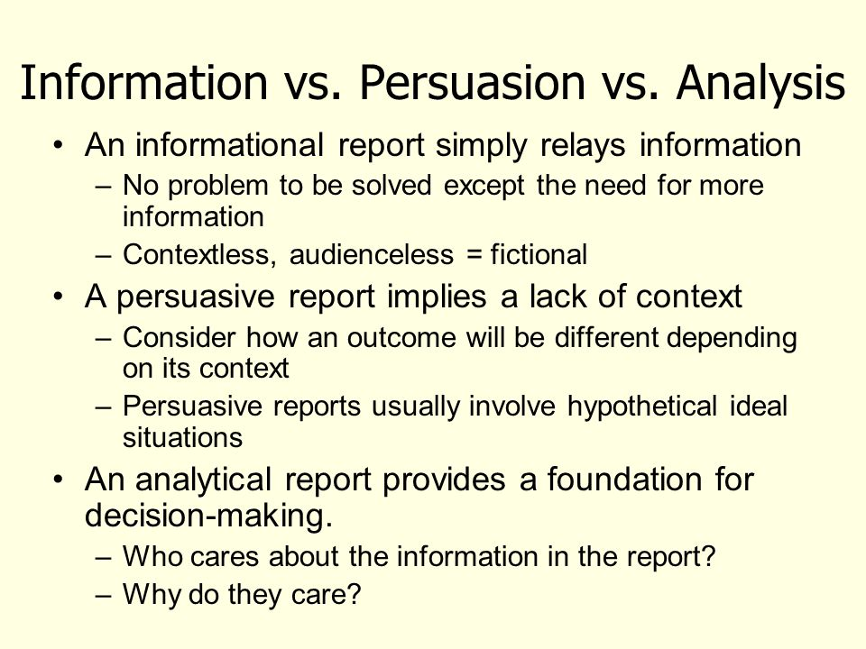 Information vs. Persuasion vs. Analysis An informational report simply relays information –No problem to be solved except the need for more informatio