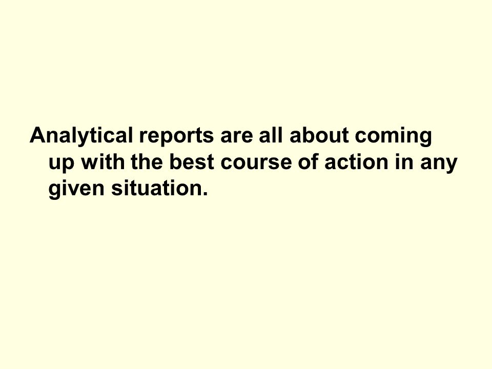 Analytical reports are all about coming up with the best course of action in any given situation.