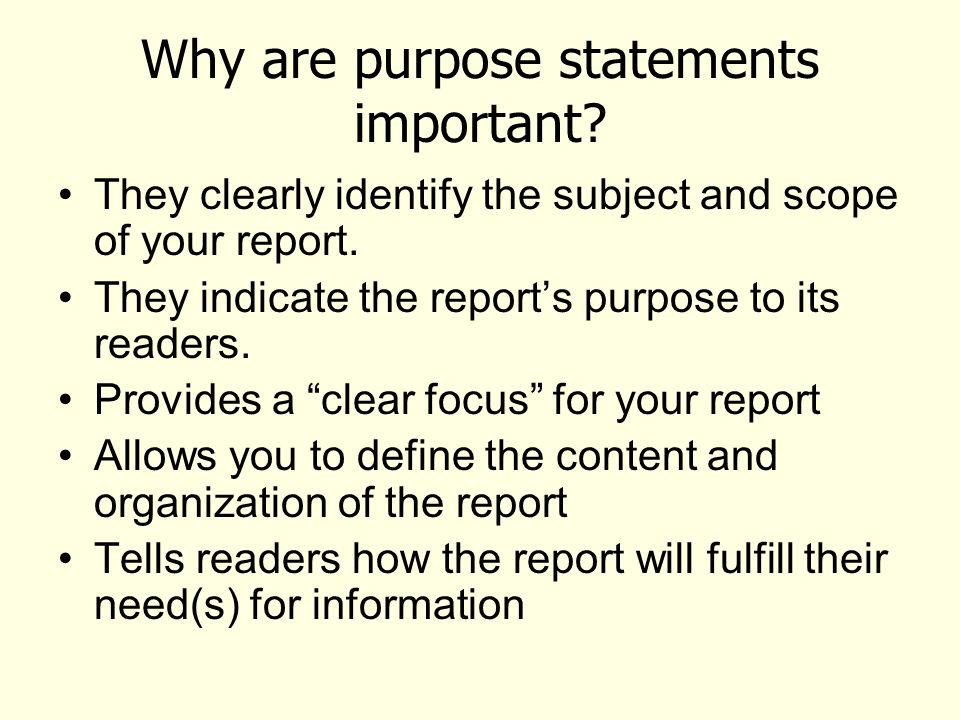 Why are purpose statements important. They clearly identify the subject and scope of your report.