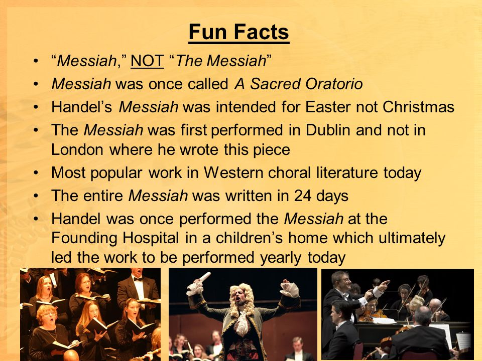 Fun Facts Messiah, NOT The Messiah Messiah was once called A Sacred Oratorio Handel's Messiah was intended for Easter not Christmas The Messiah was first performed in Dublin and not in London where he wrote this piece Most popular work in Western choral literature today The entire Messiah was written in 24 days Handel was once performed the Messiah at the Founding Hospital in a children's home which ultimately led the work to be performed yearly today