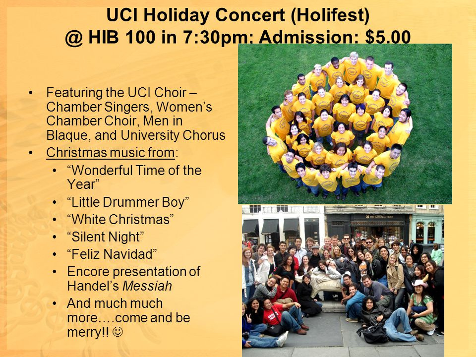 UCI Holiday Concert (Holifest) @ HIB 100 in 7:30pm; Admission: $5.00 Featuring the UCI Choir – Chamber Singers, Women's Chamber Choir, Men in Blaque, and University Chorus Christmas music from: Wonderful Time of the Year Little Drummer Boy White Christmas Silent Night Feliz Navidad Encore presentation of Handel's Messiah And much much more….come and be merry!!